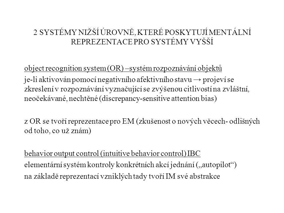 """2 SYSTÉMY NIŽŠÍ ÚROVNĚ, KTERÉ POSKYTUJÍ MENTÁLNÍ REPREZENTACE PRO SYSTÉMY VYŠŠÍ object recognition system (OR) –systém rozpoznávání objektů je-li aktivován pomocí negativního afektivního stavu → projeví se zkreslení v rozpoznávání vyznačující se zvýšenou citlivostí na zvláštní, neočekávané, nechtěné (discrepancy-sensitive attention bias) z OR se tvoří reprezentace pro EM (zkušenost o nových věcech- odlišných od toho, co už znám) behavior output control (intuitive behavior control) IBC elementární systém kontroly konkrétních akcí jednání (""""autopilot ) na základě reprezentací vzniklých tady tvoří IM své abstrakce"""