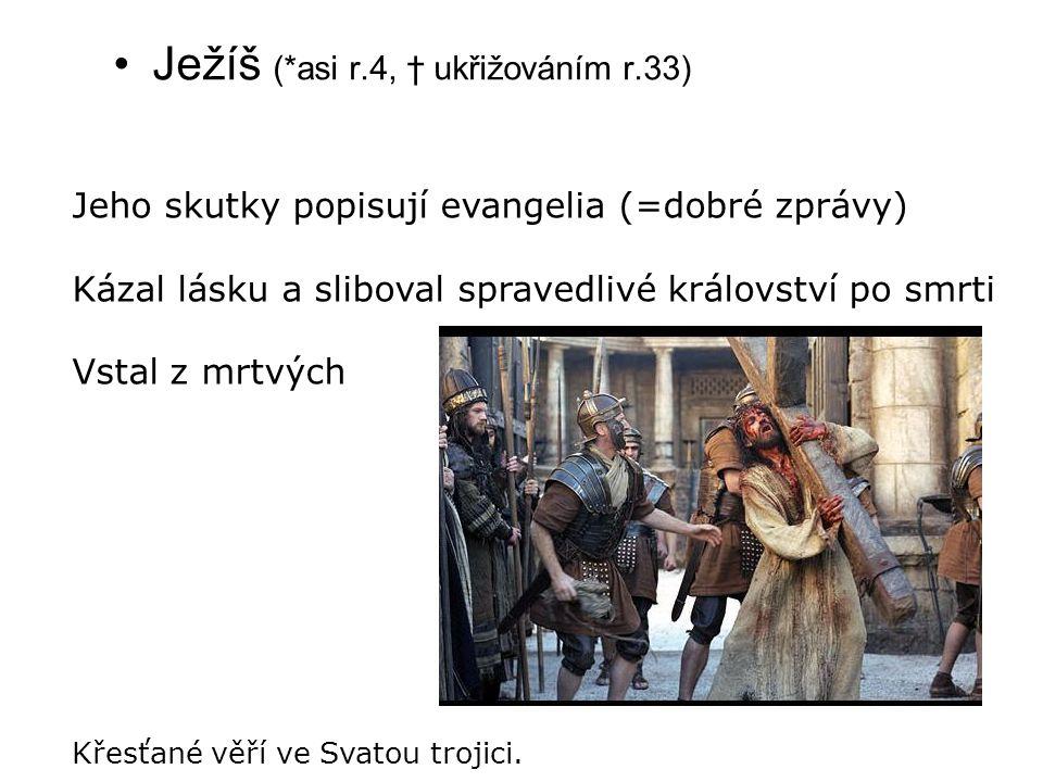 Ježíš (*asi r.4, † ukřižováním r.33) Jeho skutky popisují evangelia (=dobré zprávy) Kázal lásku a sliboval spravedlivé království po smrti Vstal z mrt