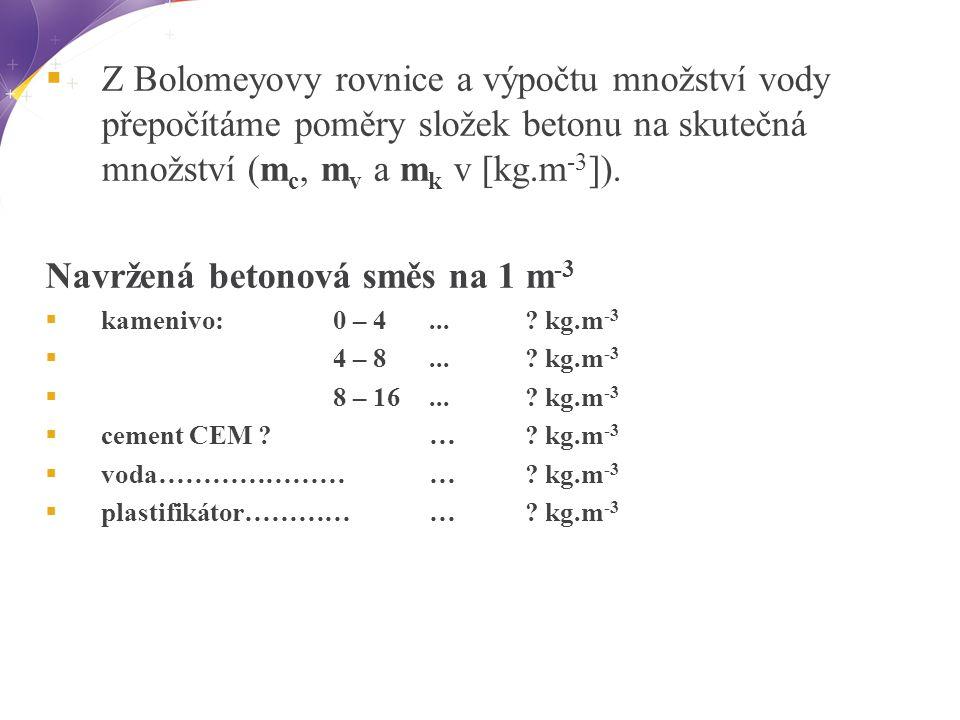  Z Bolomeyovy rovnice a výpočtu množství vody přepočítáme poměry složek betonu na skutečná množství (m c, m v a m k v [kg.m -3 ]).