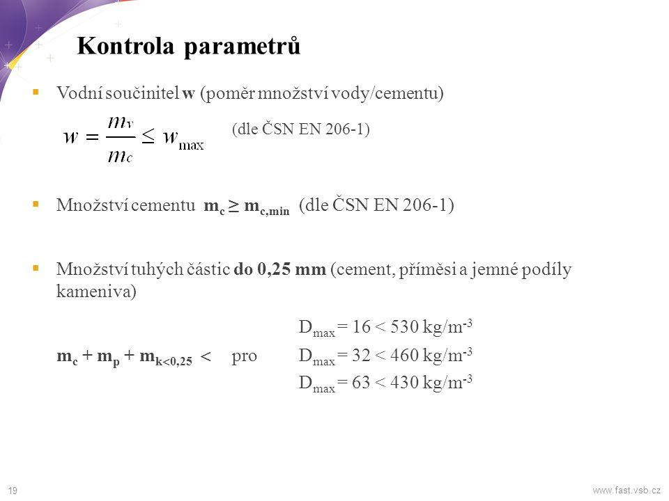 19 Kontrola parametrů www.fast.vsb.cz  Vodní součinitel w (poměr množství vody/cementu) (dle ČSN EN 206-1)  Množství cementu m c ≥ m c,min (dle ČSN EN 206-1)  Množství tuhých částic do 0,25 mm (cement, příměsi a jemné podíly kameniva) D max = 16 < 530 kg/m -3 m c + m p + m k  0,25  proD max = 32 < 460 kg/m -3 D max = 63 < 430 kg/m -3