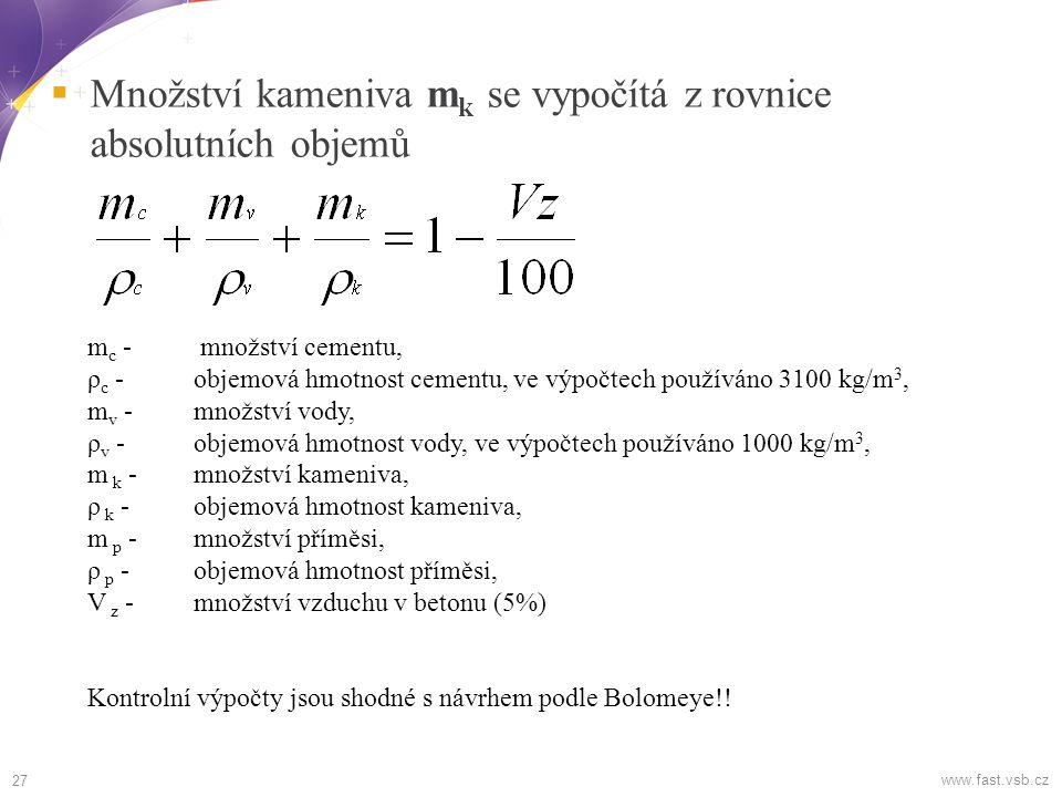 Množství kameniva m k se vypočítá z rovnice absolutních objemů 27 www.fast.vsb.cz m c - množství cementu, ρ c - objemová hmotnost cementu, ve výpočtech používáno 3100 kg/m 3, m v - množství vody, ρ v - objemová hmotnost vody, ve výpočtech používáno 1000 kg/m 3, m k - množství kameniva, ρ k - objemová hmotnost kameniva, m p - množství příměsi, ρ p - objemová hmotnost příměsi, V z - množství vzduchu v betonu (5%) Kontrolní výpočty jsou shodné s návrhem podle Bolomeye!!