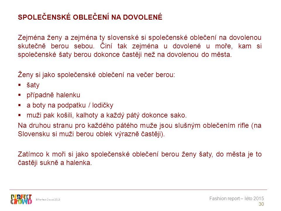 ©Perfect Crowd 2013 Fashion report – léto 2015 30 SPOLEČENSKÉ OBLEČENÍ NA DOVOLENÉ Zejména ženy a zejména ty slovenské si společenské oblečení na dovolenou skutečně berou sebou.