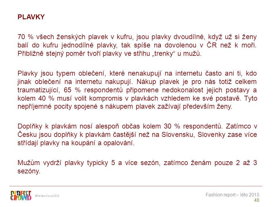 ©Perfect Crowd 2013 Fashion report – léto 2015 48 PLAVKY 70 % všech ženských plavek v kufru, jsou plavky dvoudílné, když už si ženy balí do kufru jednodílné plavky, tak spíše na dovolenou v ČR než k moři.