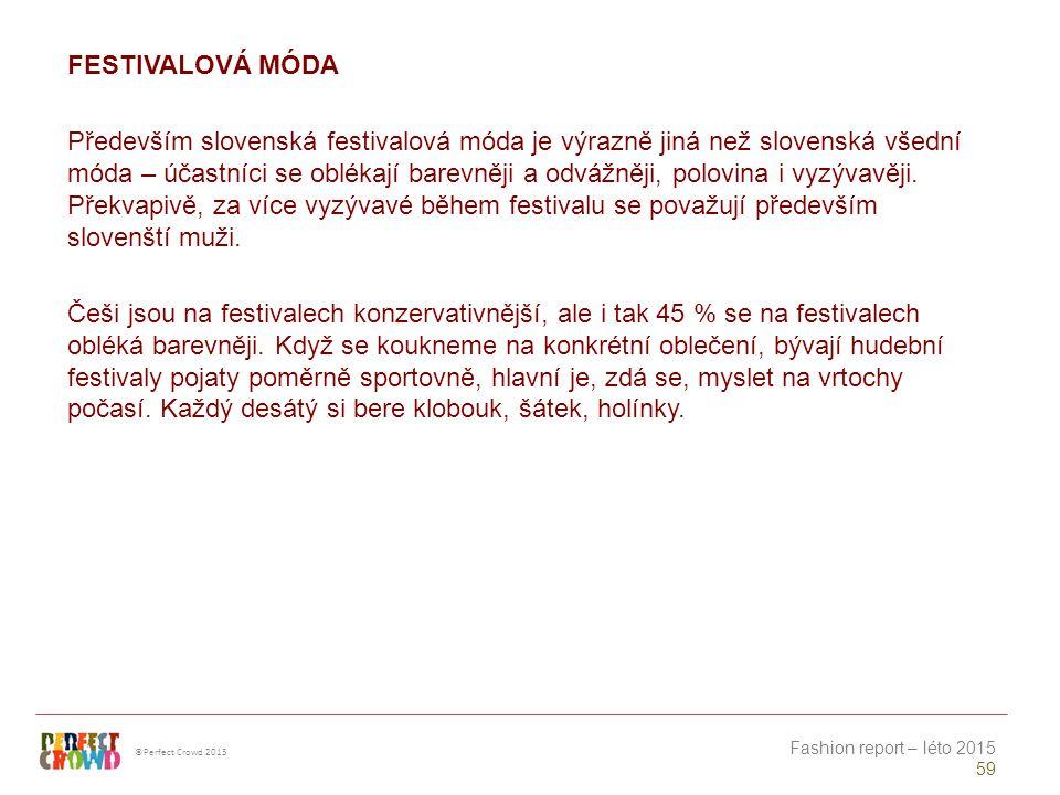 ©Perfect Crowd 2013 Fashion report – léto 2015 59 FESTIVALOVÁ MÓDA Především slovenská festivalová móda je výrazně jiná než slovenská všední móda – účastníci se oblékají barevněji a odvážněji, polovina i vyzývavěji.