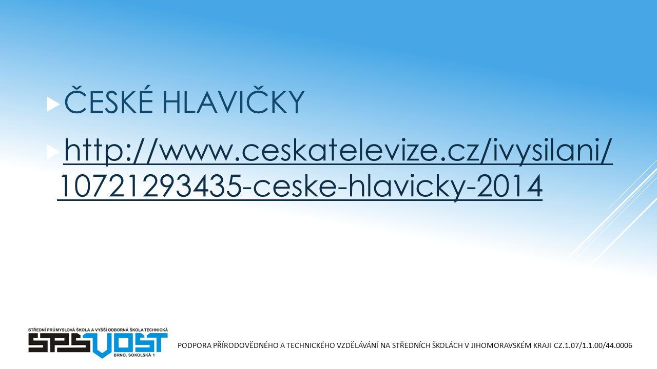 PODPORA PŘÍRODOVĚDNÉHO A TECHNICKÉHO VZDĚLÁVÁNÍ NA STŘEDNÍCH ŠKOLÁCH V JIHOMORAVSKÉM KRAJI CZ.1.07/1.1.00/44.0006  ČESKÉ HLAVIČKY  http://www.ceskatelevize.cz/ivysilani/ 10721293435-ceske-hlavicky-2014 http://www.ceskatelevize.cz/ivysilani/ 10721293435-ceske-hlavicky-2014