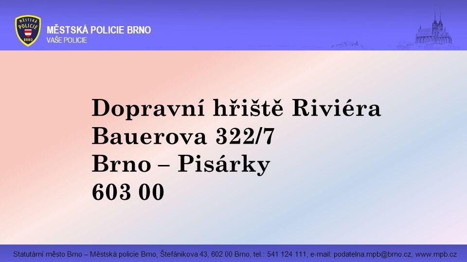 Statutární město Brno – Městská policie Brno, Štefánikova 43, 602 00 Brno, tel.: 541 124 111, e-mail: podatelna.mpb@brno.cz, www.mpb.cz MĚSTSKÁ POLICIE BRNO VAŠE POLICIE Dopravní hřiště Riviéra Bauerova 322/7 Brno – Pisárky 603 00