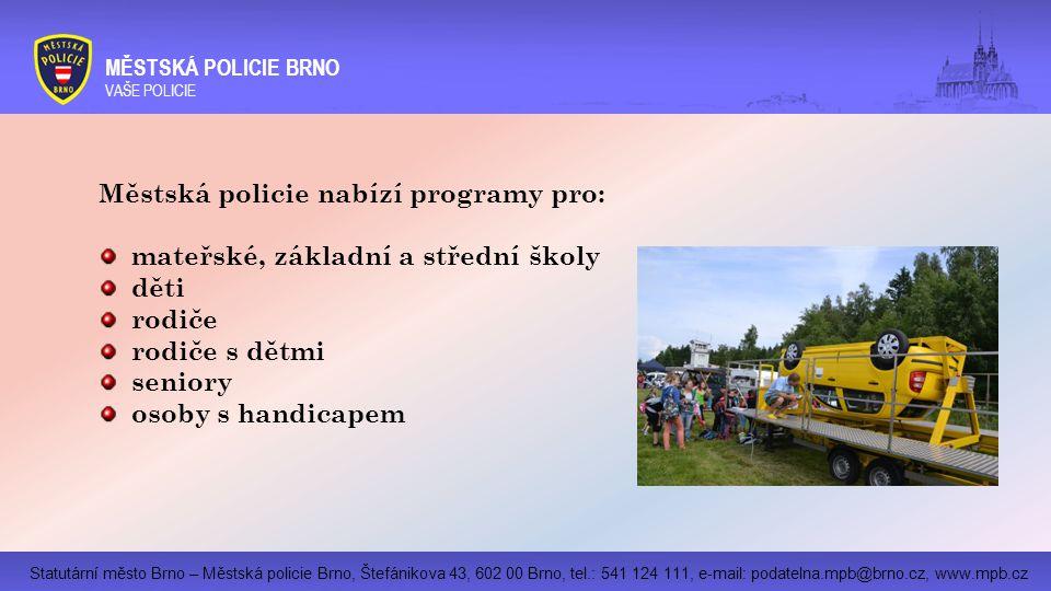 Statutární město Brno – Městská policie Brno, Štefánikova 43, 602 00 Brno, tel.: 541 124 111, e-mail: podatelna.mpb@brno.cz, www.mpb.cz MĚSTSKÁ POLICIE BRNO VAŠE POLICIE Městská policie nabízí programy pro: mateřské, základní a střední školy děti rodiče rodiče s dětmi seniory osoby s handicapem