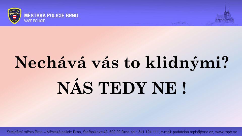 Statutární město Brno – Městská policie Brno, Štefánikova 43, 602 00 Brno, tel.: 541 124 111, e-mail: podatelna.mpb@brno.cz, www.mpb.cz MĚSTSKÁ POLICIE BRNO VAŠE POLICIE Nechává vás to klidnými.