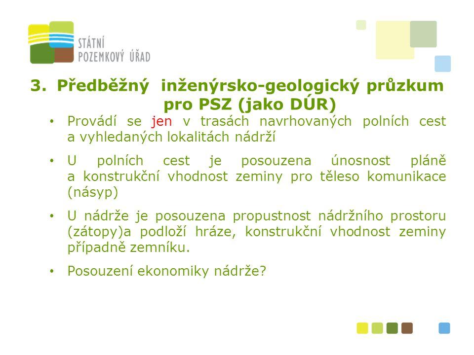 3.Předběžný inženýrsko-geologický průzkum pro PSZ (jako DÚR) Provádí se jen v trasách navrhovaných polních cest a vyhledaných lokalitách nádrží U poln