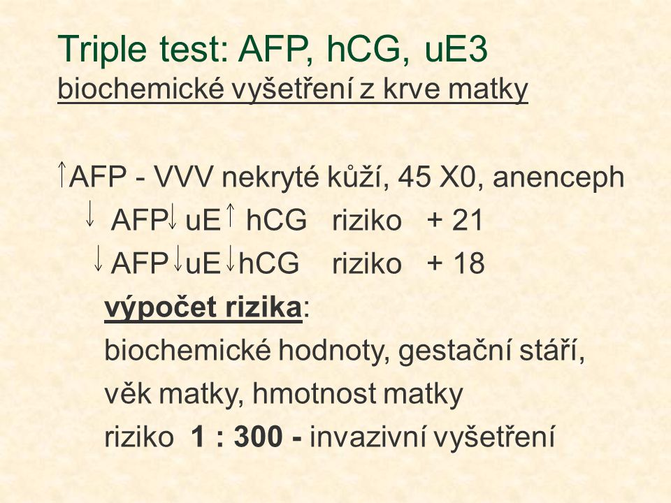 Triple test: AFP, hCG, uE3 biochemické vyšetření z krve matky AFP - VVV nekryté kůží, 45 X0, anenceph AFP uE hCG riziko + 21 AFP uE hCG riziko + 18 vý