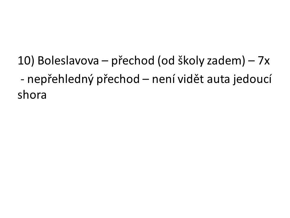10) Boleslavova – přechod (od školy zadem) – 7x - nepřehledný přechod – není vidět auta jedoucí shora