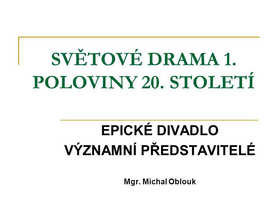 SVĚTOVÉ DRAMA 1. POLOVINY 20. STOLETÍ EPICKÉ DIVADLO VÝZNAMNÍ PŘEDSTAVITELÉ Mgr. Michal Oblouk