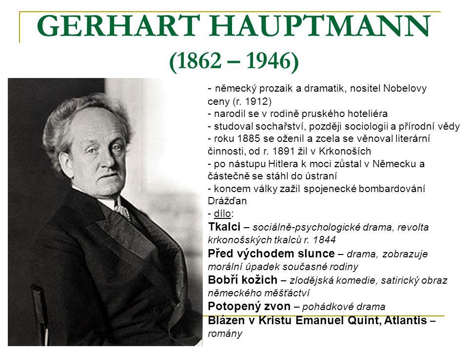 GERHART HAUPTMANN (1862 – 1946) - n- německý prozaik a dramatik, nositel Nobelovy ceny (r. 1912) - narodil se v rodině pruského hoteliéra - studoval s