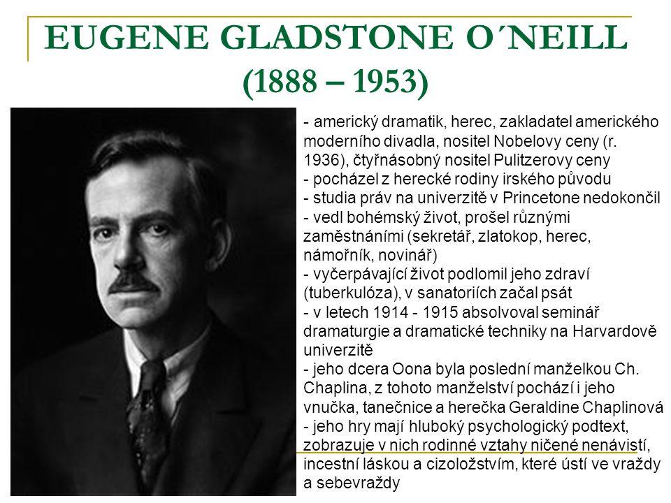 EUGENE GLADSTONE O´NEILL (1888 – 1953) - a- americký dramatik, herec, zakladatel amerického moderního divadla, nositel Nobelovy ceny (r. 1936), čtyřná