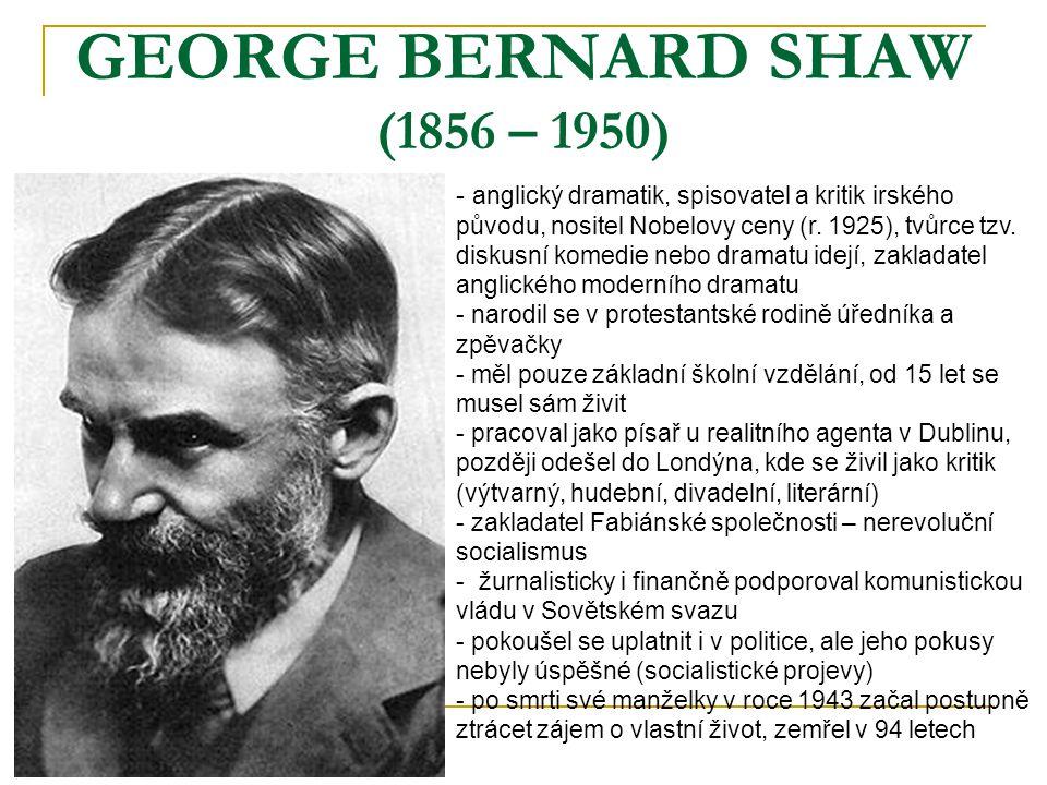 GEORGE BERNARD SHAW (1856 – 1950) - a- anglický dramatik, spisovatel a kritik irského původu, nositel Nobelovy ceny (r. 1925), tvůrce tzv. diskusní ko