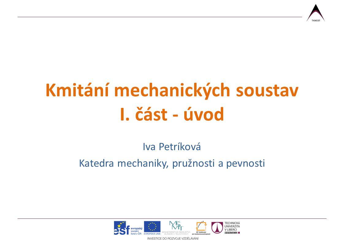 Kmitání mechanických soustav I. část - úvod Iva Petríková Katedra mechaniky, pružnosti a pevnosti