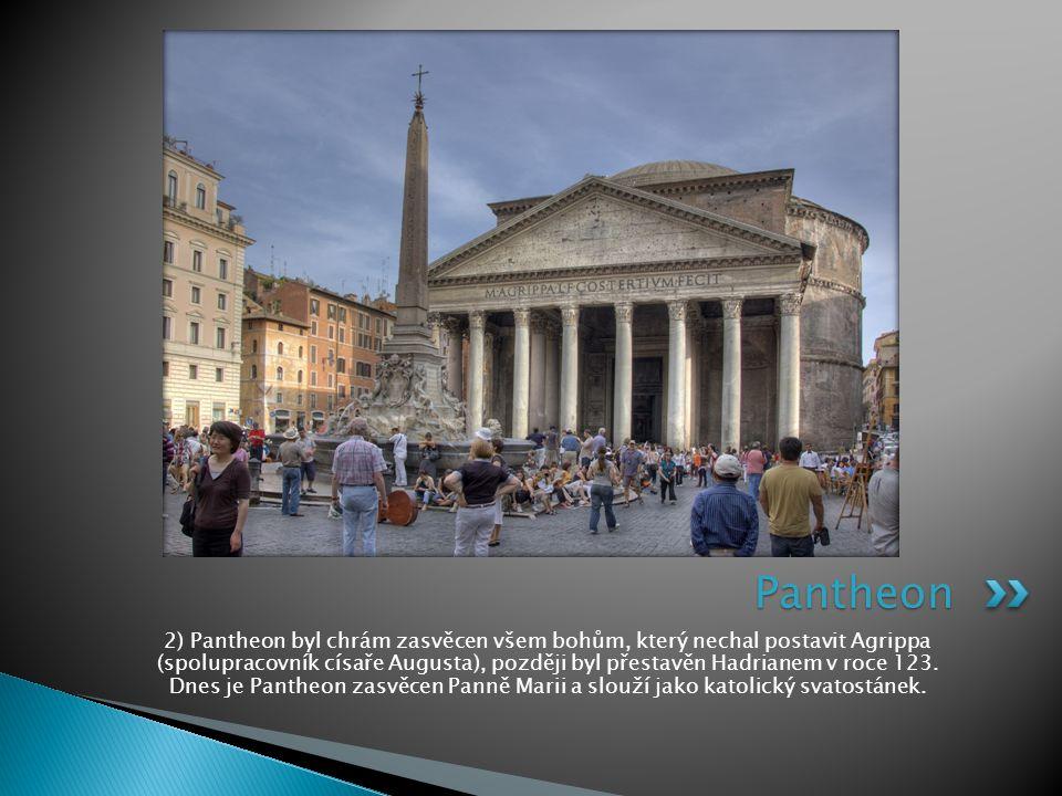 2) Pantheon byl chrám zasvěcen všem bohům, který nechal postavit Agrippa (spolupracovník císaře Augusta), později byl přestavěn Hadrianem v roce 123.