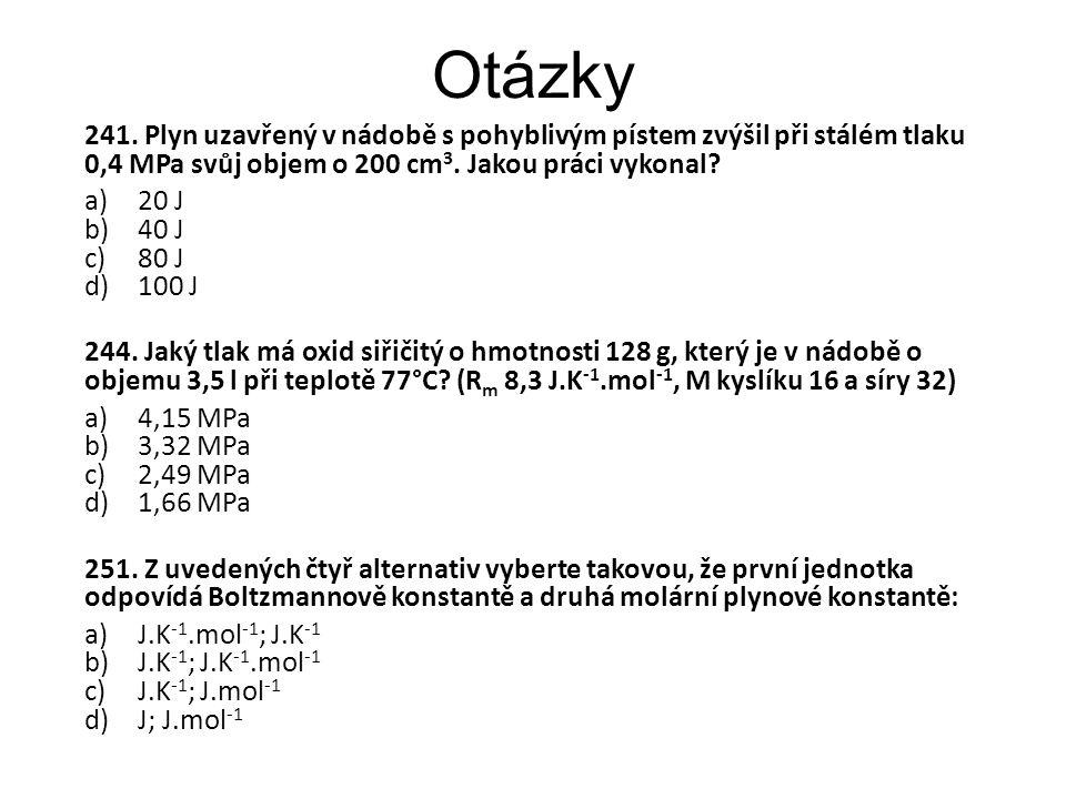 Otázky 241. Plyn uzavřený v nádobě s pohyblivým pístem zvýšil při stálém tlaku 0,4 MPa svůj objem o 200 cm 3. Jakou práci vykonal? a)20 J b)40 J c)80