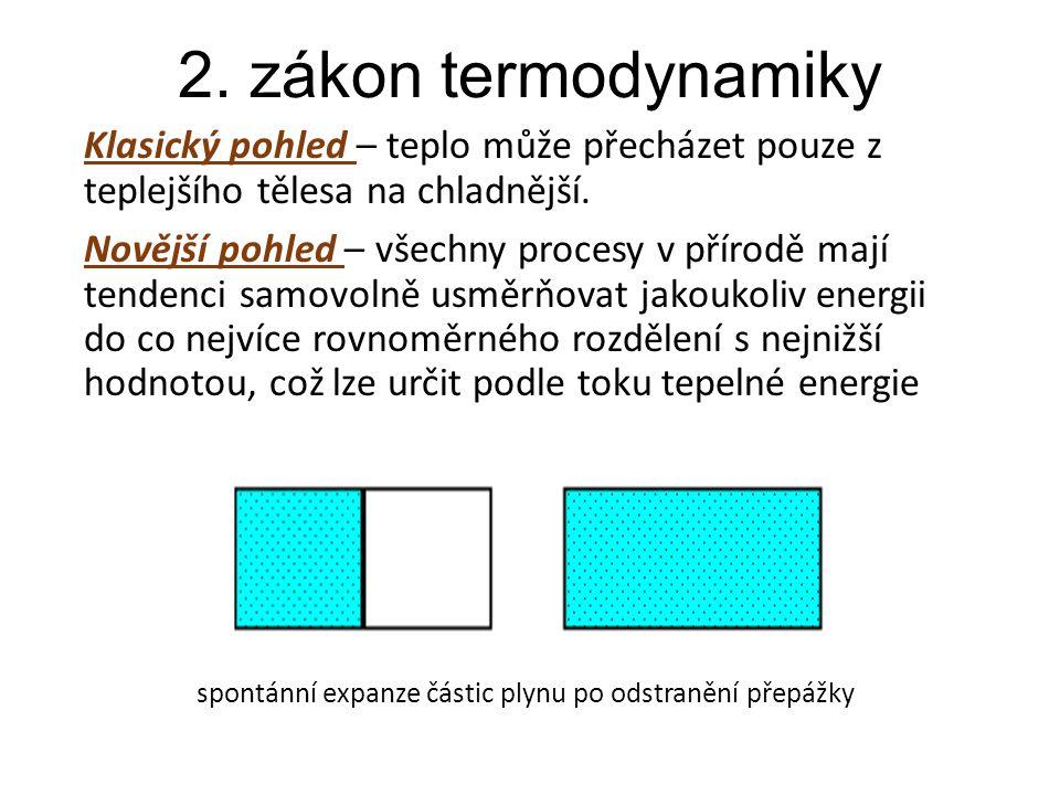 2. zákon termodynamiky Klasický pohled – teplo může přecházet pouze z teplejšího tělesa na chladnější. Novější pohled – všechny procesy v přírodě mají