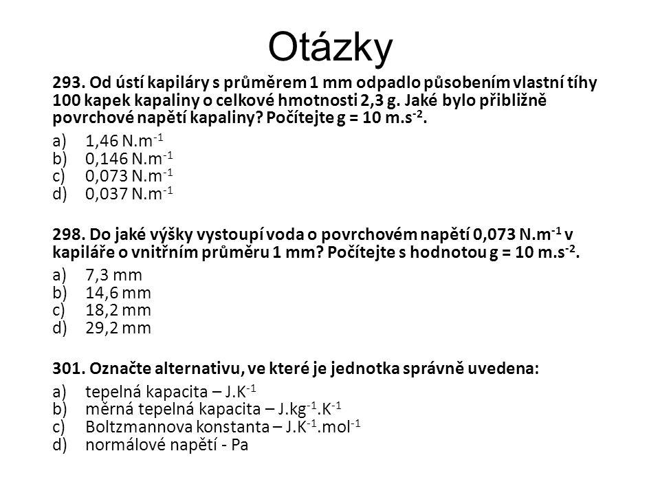 Otázky 293. Od ústí kapiláry s průměrem 1 mm odpadlo působením vlastní tíhy 100 kapek kapaliny o celkové hmotnosti 2,3 g. Jaké bylo přibližně povrchov