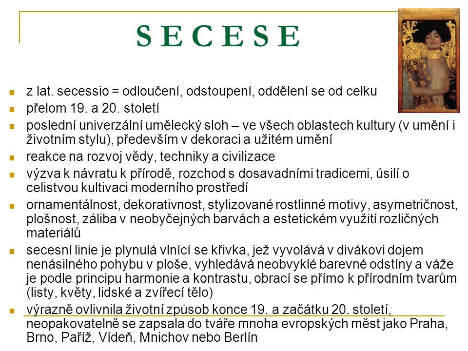 S E C E S E z lat. secessio = odloučení, odstoupení, oddělení se od celku přelom 19. a 20. století poslední univerzální umělecký sloh – ve všech oblas