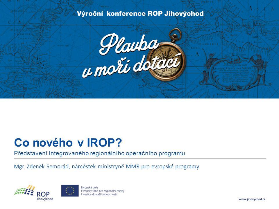 Co nového v IROP? Představení Integrovaného regionálního operačního programu Mgr. Zdeněk Semorád, náměstek ministryně MMR pro evropské programy
