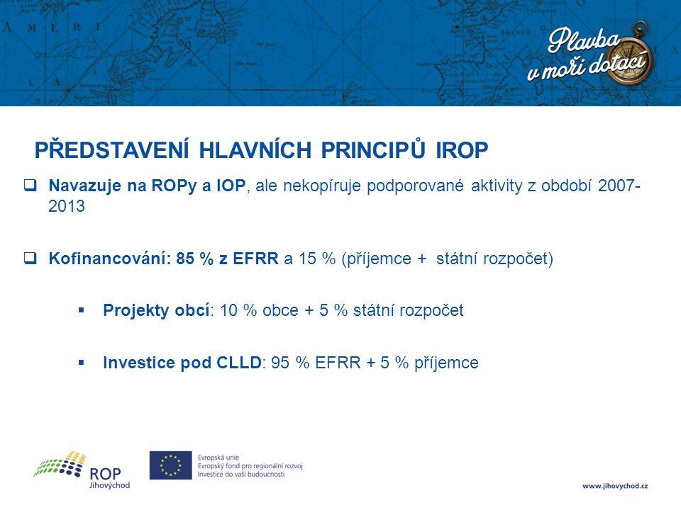 PŘEDSTAVENÍ HLAVNÍCH PRINCIPŮ IROP  Navazuje na ROPy a IOP, ale nekopíruje podporované aktivity z období 2007- 2013  Kofinancování: 85 % z EFRR a 15