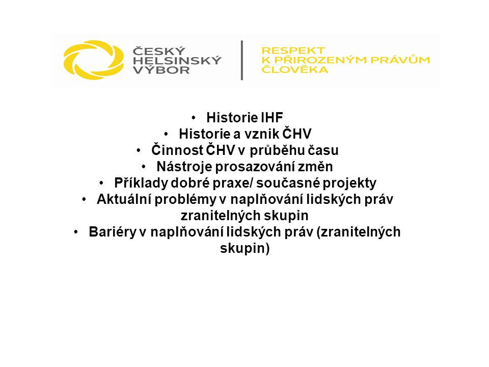 Historie IHF Historie a vznik ČHV Činnost ČHV v průběhu času Nástroje prosazování změn Příklady dobré praxe/ současné projekty Aktuální problémy v nap
