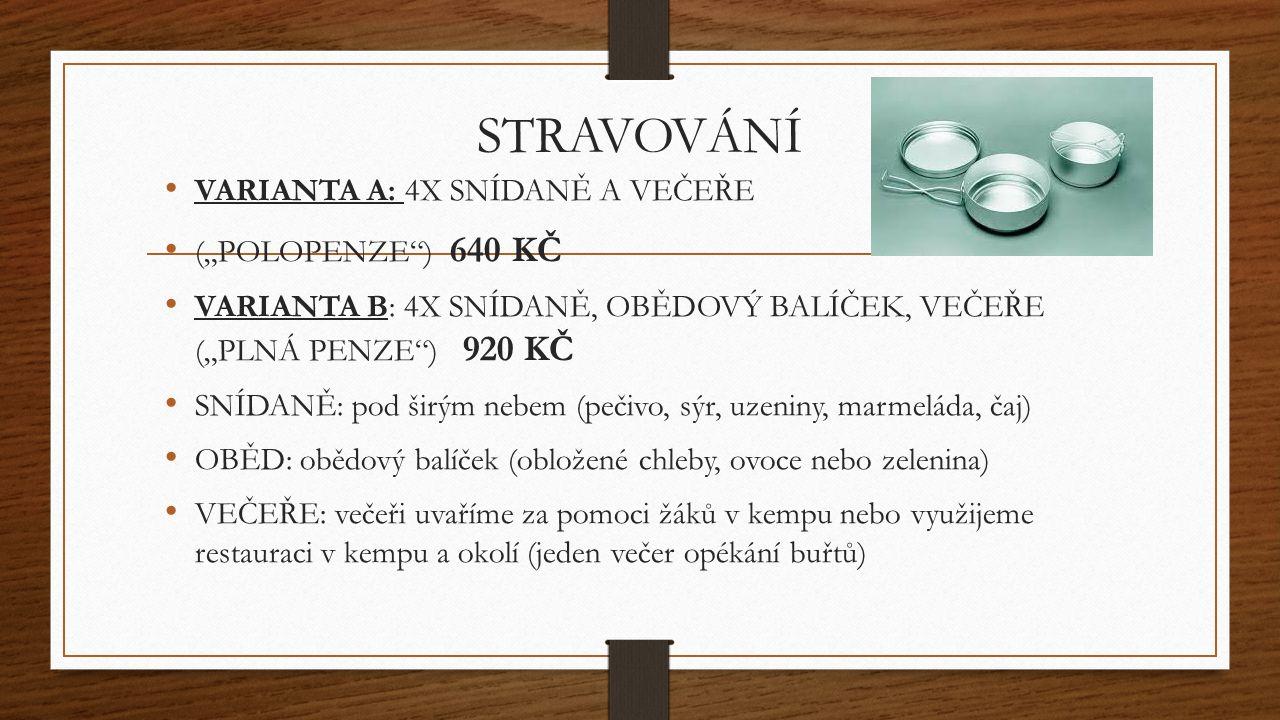 """STRAVOVÁNÍ VARIANTA A: 4X SNÍDANĚ A VEČEŘE (""""POLOPENZE ) 640 KČ VARIANTA B: 4X SNÍDANĚ, OBĚDOVÝ BALÍČEK, VEČEŘE (""""PLNÁ PENZE ) 920 KČ SNÍDANĚ: pod širým nebem (pečivo, sýr, uzeniny, marmeláda, čaj) OBĚD: obědový balíček (obložené chleby, ovoce nebo zelenina) VEČEŘE: večeři uvaříme za pomoci žáků v kempu nebo využijeme restauraci v kempu a okolí (jeden večer opékání buřtů)"""