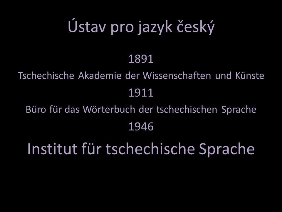 Ústav pro jazyk český 1891 Tschechische Akademie der Wissenschaften und Künste 1911 Büro für das Wörterbuch der tschechischen Sprache 1946 Institut für tschechische Sprache