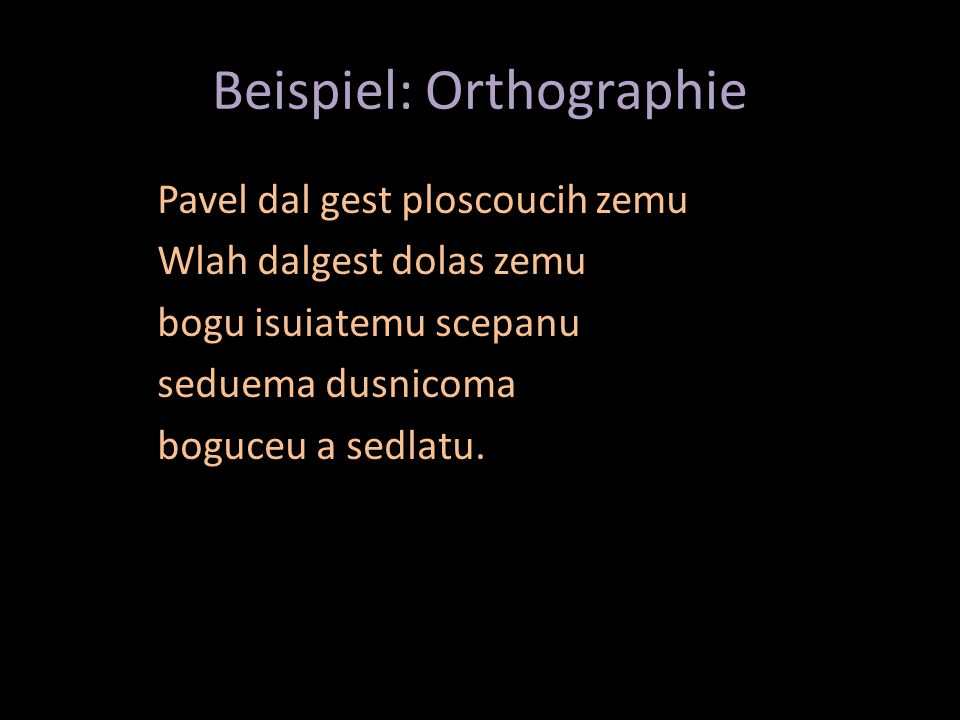 Beispiel: Orthographie Pavel dal gest ploscoucih zemu Wlah dalgest dolas zemu bogu isuiatemu scepanu seduema dusnicoma boguceu a sedlatu.