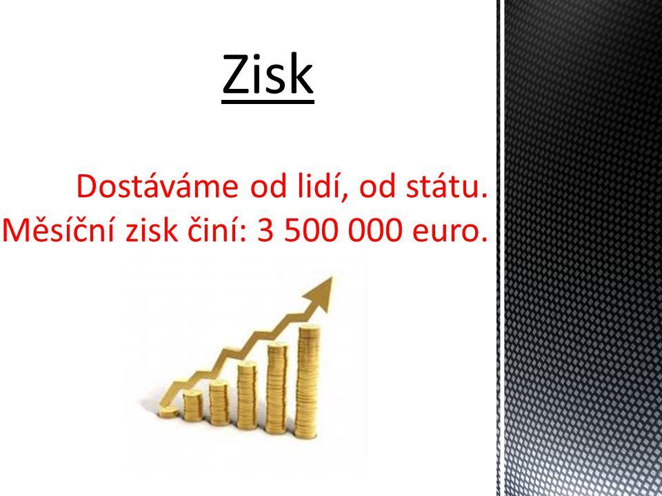 Dostáváme od lidí, od státu. Měsíční zisk činí: 3 500 000 euro.