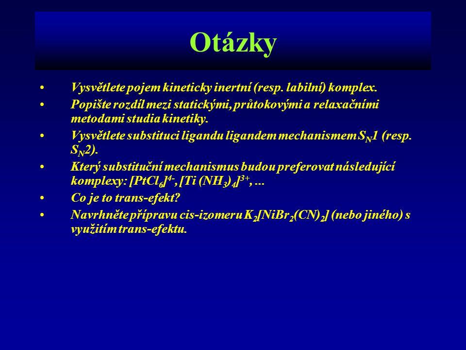 Otázky Vysvětlete pojem kineticky inertní (resp. labilní) komplex. Popište rozdíl mezi statickými, průtokovými a relaxačními metodami studia kinetiky.