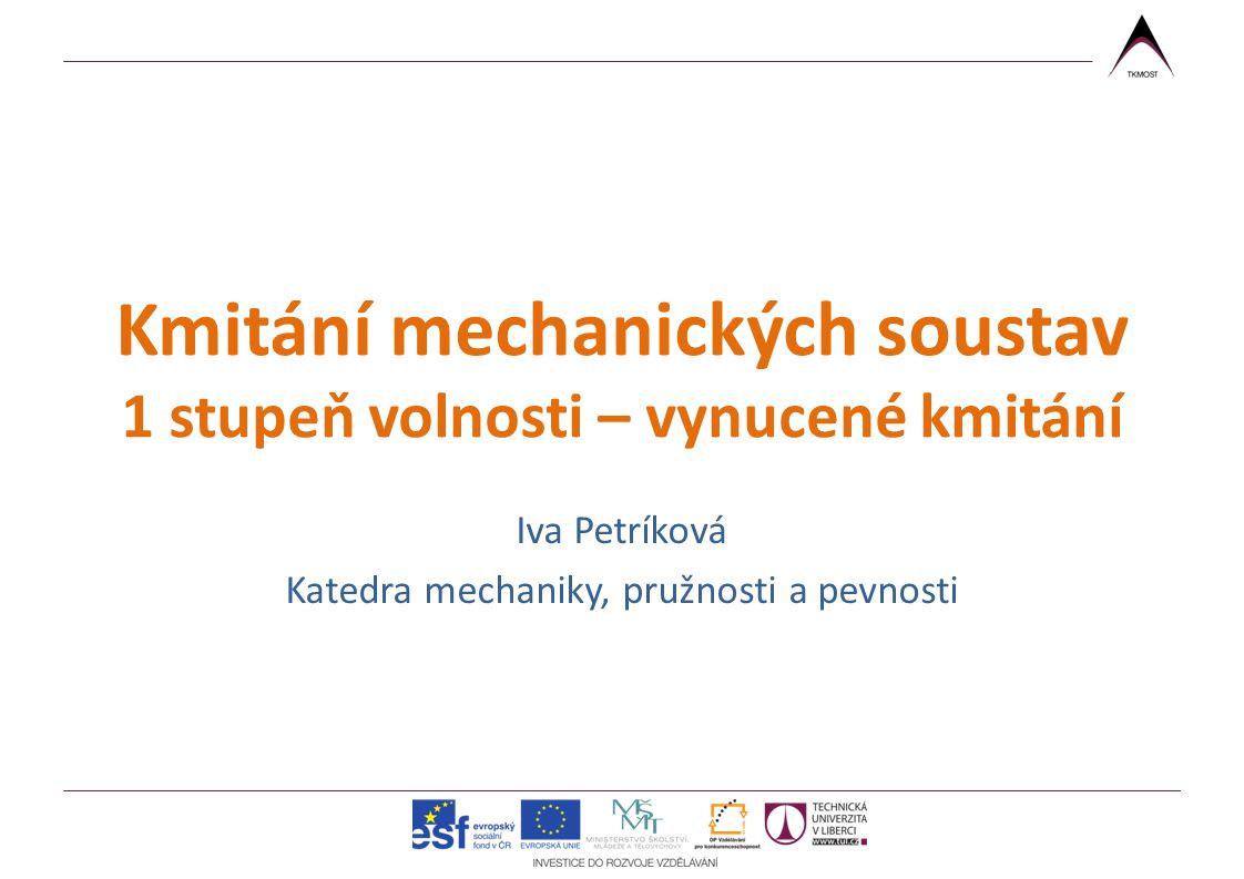 Kmitání mechanických soustav 1 stupeň volnosti – vynucené kmitání Iva Petríková Katedra mechaniky, pružnosti a pevnosti
