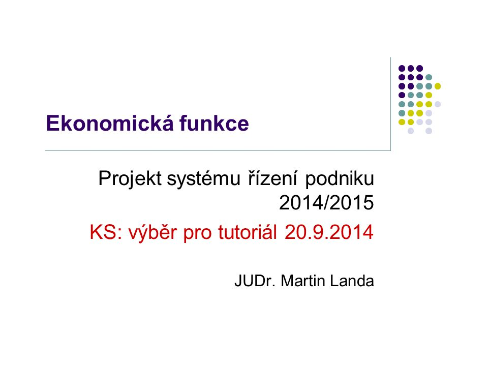 Ekonomická funkce Projekt systému řízení podniku 2014/2015 KS: výběr pro tutoriál 20.9.2014 JUDr. Martin Landa