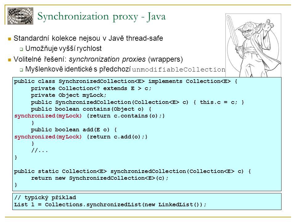 Synchronization proxy - Java Standardní kolekce nejsou v Javě thread-safe  Umožňuje vyšší rychlost Volitelné řešení: synchronization proxies (wrapper