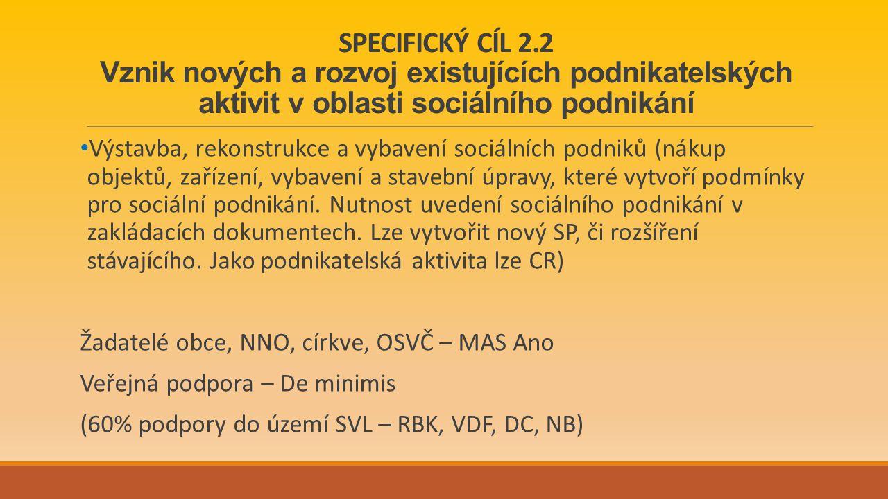 SPECIFICKÝ CÍL 2.2 Vznik nových a rozvoj existujících podnikatelských aktivit v oblasti sociálního podnikání Výstavba, rekonstrukce a vybavení sociálních podniků (nákup objektů, zařízení, vybavení a stavební úpravy, které vytvoří podmínky pro sociální podnikání.