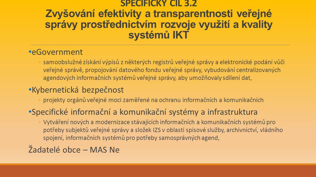 SPECIFICKÝ CÍL 3.2 Zvyšování efektivity a transparentnosti veřejné správy prostřednictvím rozvoje využití a kvality systémů IKT eGovernment ◦samoobslužné získání výpisů z některých registrů veřejné správy a elektronické podání vůči veřejné správě, propojování datového fondu veřejné správy, vybudování centralizovaných agendových informačních systémů veřejné správy, aby umožňovaly sdílení dat, Kybernetická bezpečnost ◦projekty orgánů veřejné moci zaměřené na ochranu informačních a komunikačních Specifické informační a komunikační systémy a infrastruktura ◦Vytváření nových a modernizace stávajících informačních a komunikačních systémů pro potřeby subjektů veřejné správy a složek IZS v oblasti spisové služby, archivnictví, vládního spojení, informačních systémů pro potřeby samosprávných agend, Žadatelé obce – MAS Ne