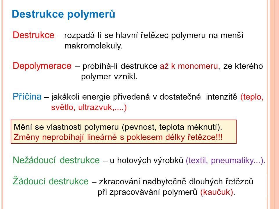 Destrukce polymerů Destrukce – rozpadá-li se hlavní řetězec polymeru na menší makromolekuly. Depolymerace – probíhá-li destrukce až k monomeru, ze kte