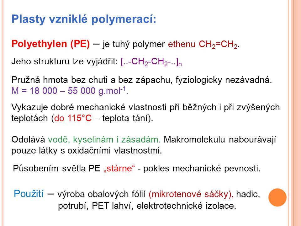 Plasty vzniklé polymerací: Polyethylen (PE) – je tuhý polymer ethenu CH 2 =CH 2. Jeho strukturu lze vyjádřit: [..-CH 2 -CH 2 -..] n Pružná hmota bez c