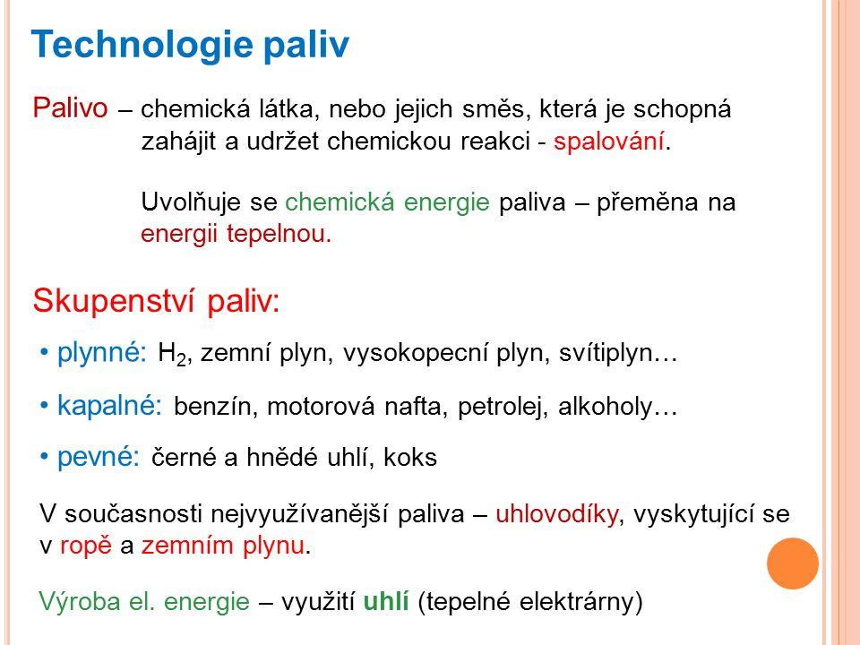 Technologie paliv Palivo – chemická látka, nebo jejich směs, která je schopná zahájit a udržet chemickou reakci - spalování. Uvolňuje se chemická ener