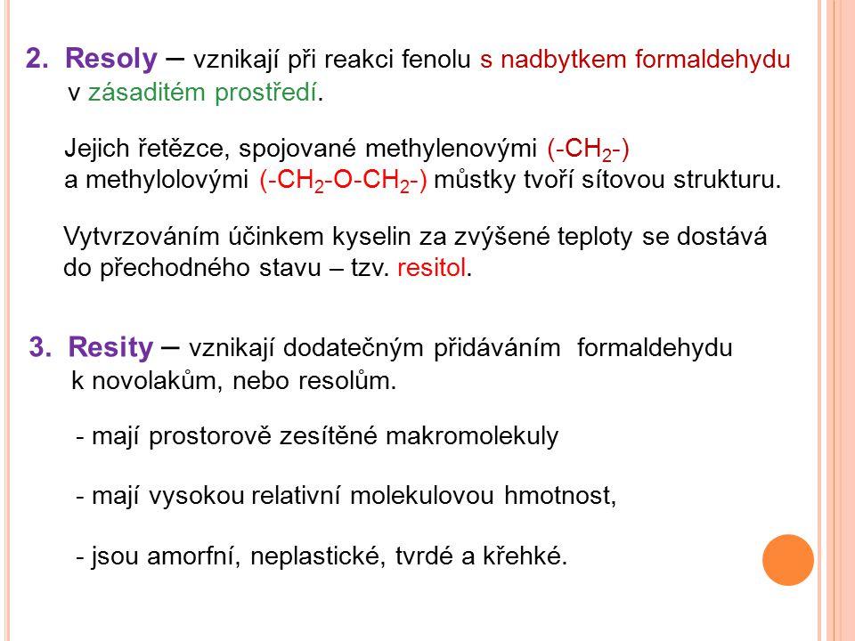 2. Resoly – vznikají při reakci fenolu s nadbytkem formaldehydu v zásaditém prostředí. Jejich řetězce, spojované methylenovými (-CH 2 -) a methylolový