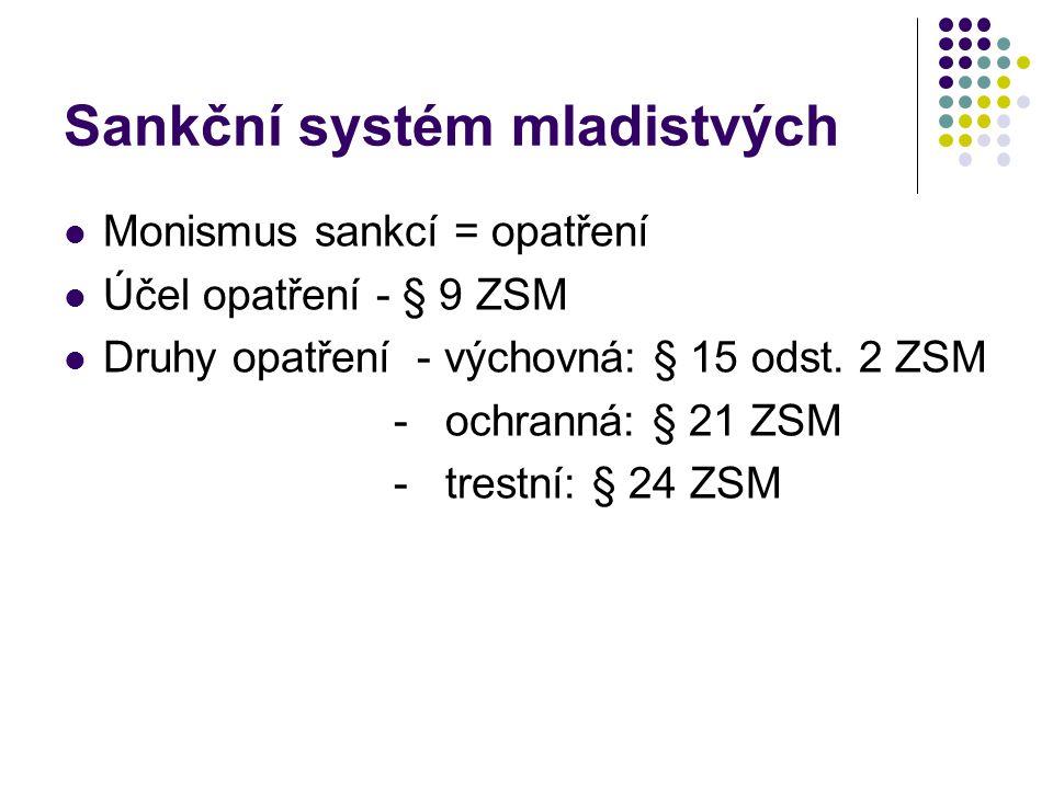 Sankční systém mladistvých Monismus sankcí = opatření Účel opatření - § 9 ZSM Druhy opatření - výchovná: § 15 odst. 2 ZSM - ochranná: § 21 ZSM - trest