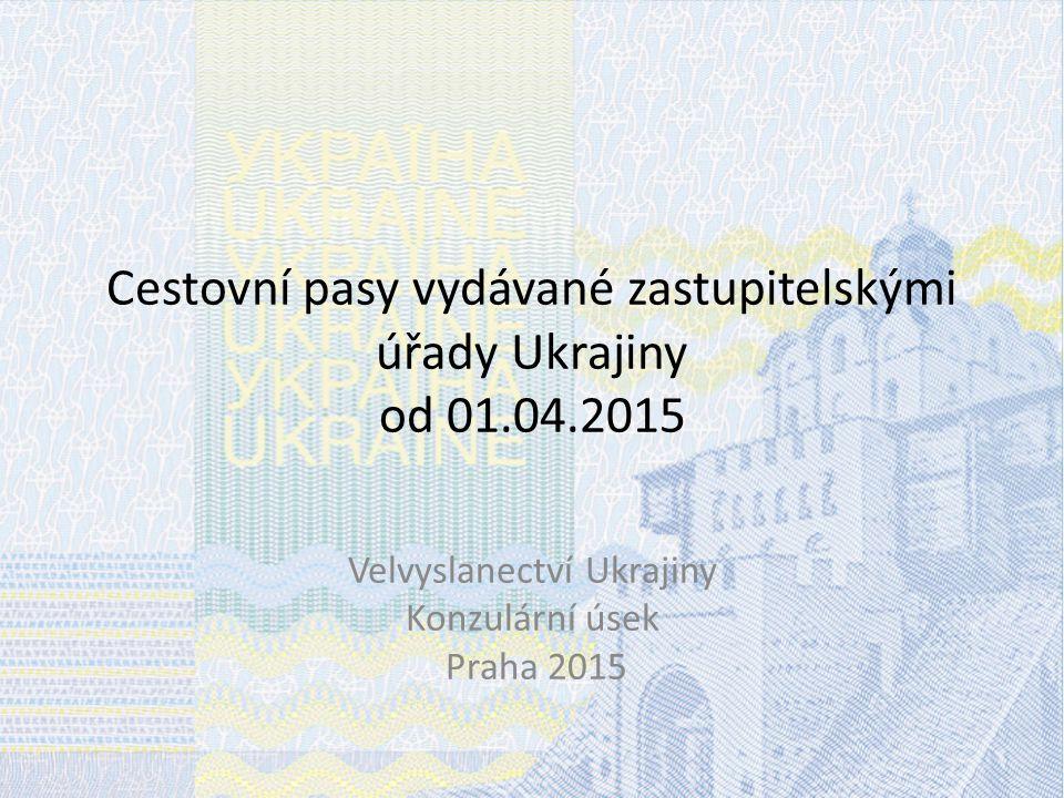 Cestovní pasy vydávané zastupitelskými úřady Ukrajiny od 01.04.2015 Velvyslanectví Ukrajiny Konzulární úsek Praha 2015
