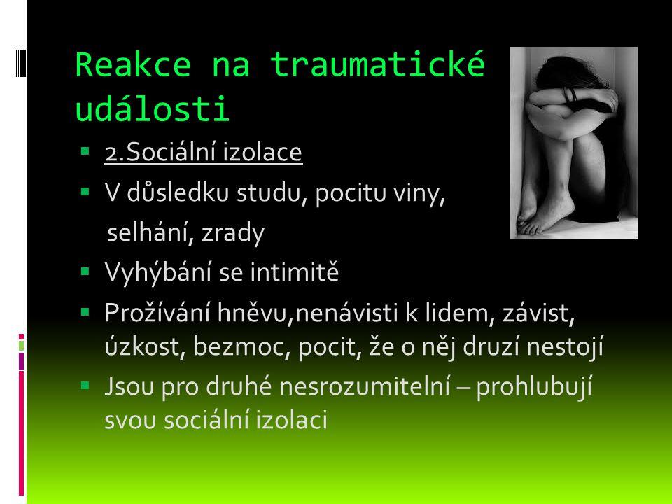 Reakce na traumatické události  2.Sociální izolace  V důsledku studu, pocitu viny, selhání, zrady  Vyhýbání se intimitě  Prožívání hněvu,nenávisti