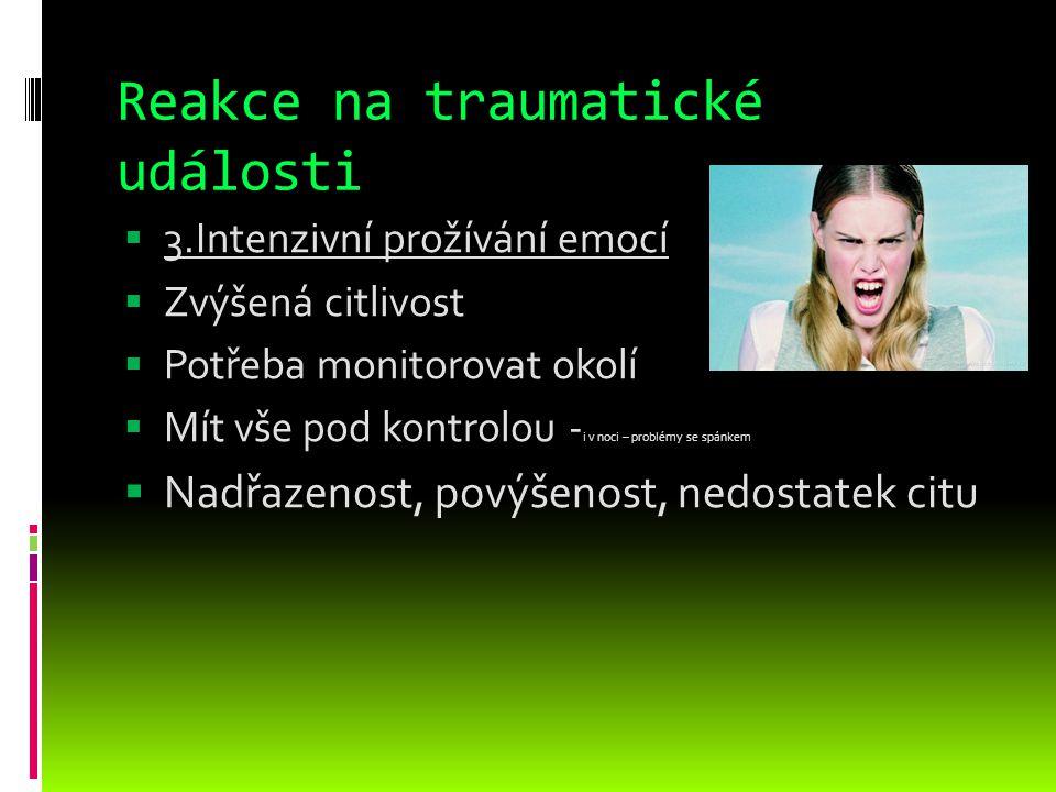 Reakce na traumatické události  3.Intenzivní prožívání emocí  Zvýšená citlivost  Potřeba monitorovat okolí  Mít vše pod kontrolou - i v noci – pro