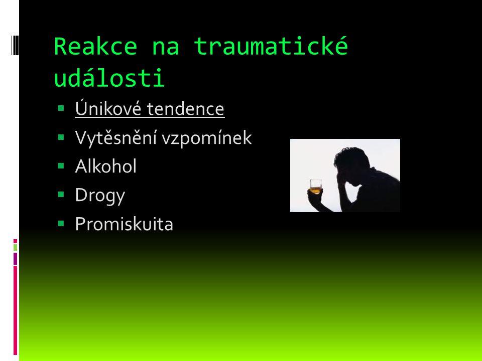Reakce na traumatické události  Únikové tendence  Vytěsnění vzpomínek  Alkohol  Drogy  Promiskuita