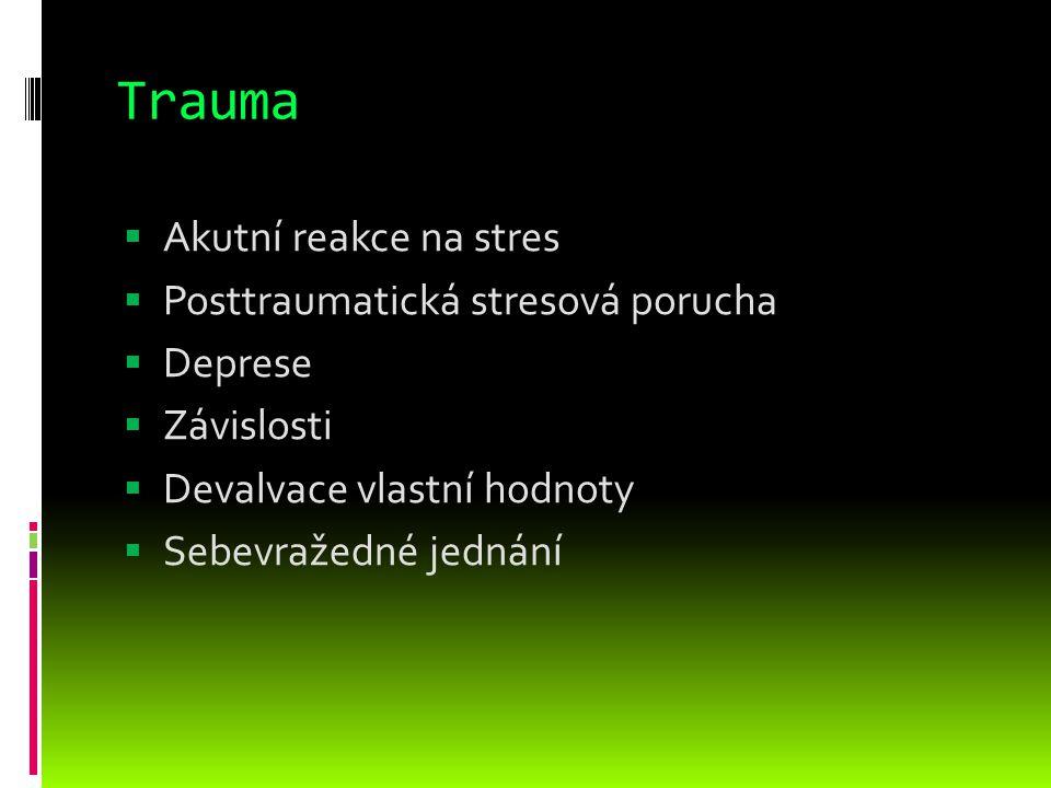 Trauma  Akutní reakce na stres  Posttraumatická stresová porucha  Deprese  Závislosti  Devalvace vlastní hodnoty  Sebevražedné jednání