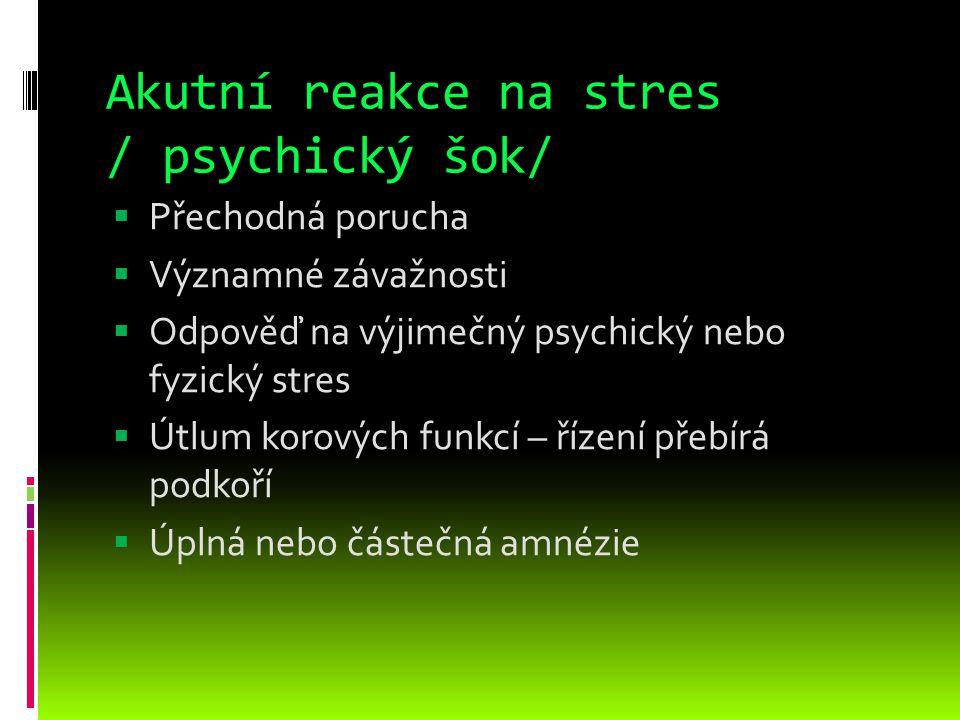 Akutní reakce na stres / psychický šok/  Přechodná porucha  Významné závažnosti  Odpověď na výjimečný psychický nebo fyzický stres  Útlum korových