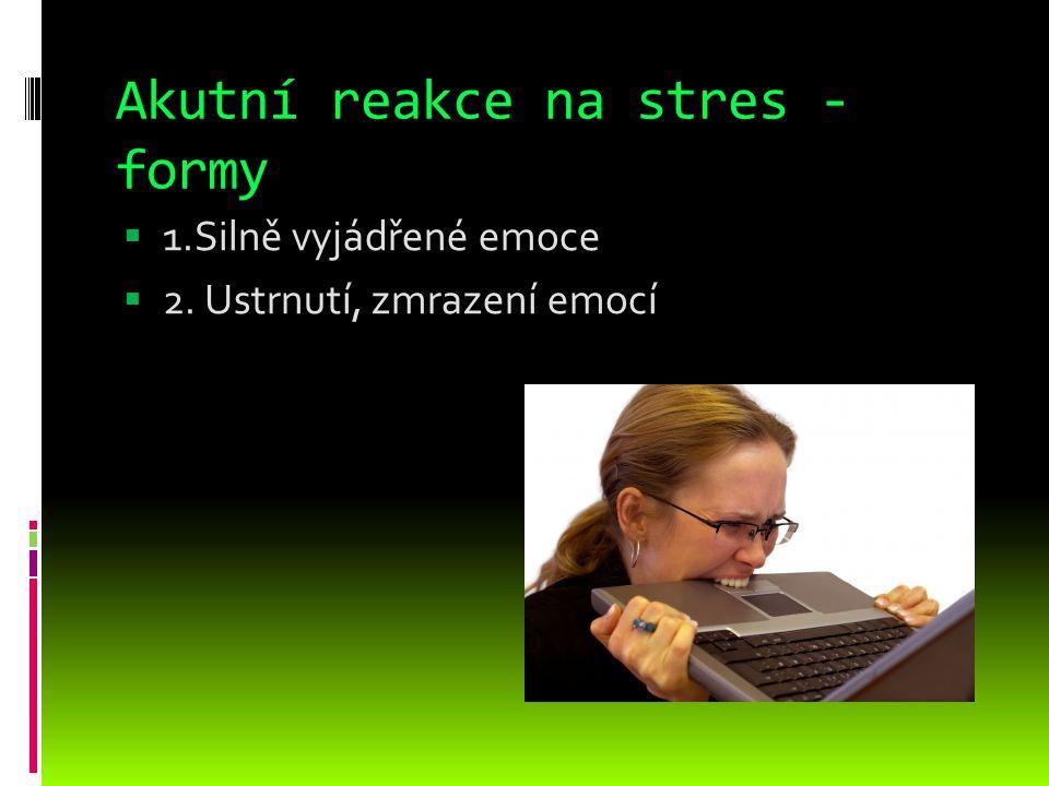 Akutní reakce na stres - formy  1.Silně vyjádřené emoce  2. Ustrnutí, zmrazení emocí